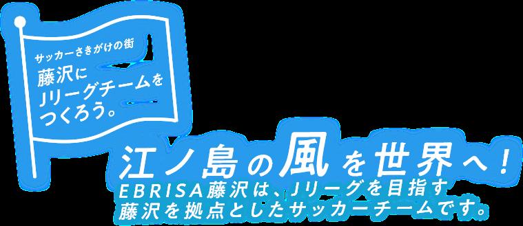 江ノ島の風を世界へ!EBRISA藤沢は、Jリーグを目指す藤沢を拠点としたサッカーチームです。